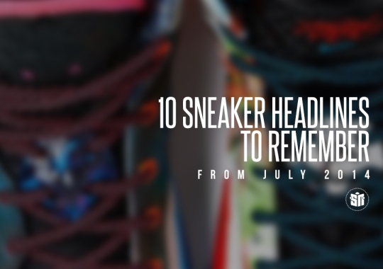 10 Sneaker Headlines To Remember From July 2014